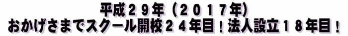 平成29年(2017年)、おかげさまでスクール開校24年目!法人設立18年目!